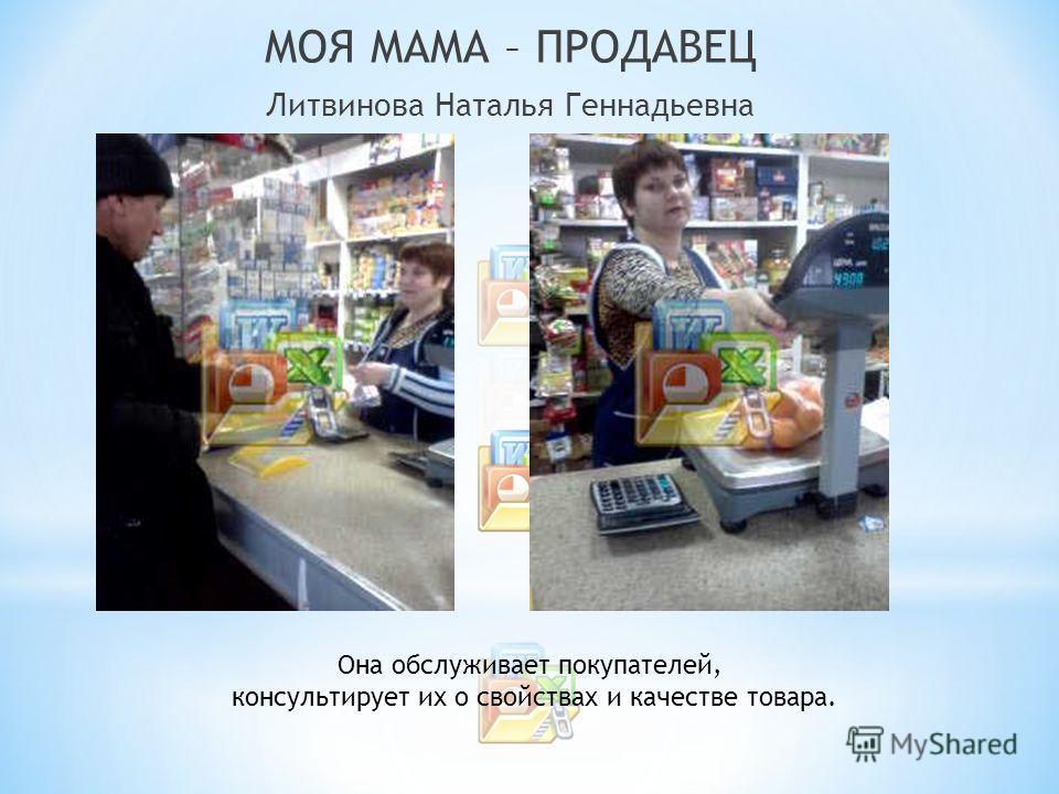 МОЯ МАМА – ПРОДАВЕЦ Литвинова Наталья Геннадьевна Она обслуживает покупателей, консультирует их о свойствах и качестве товара.