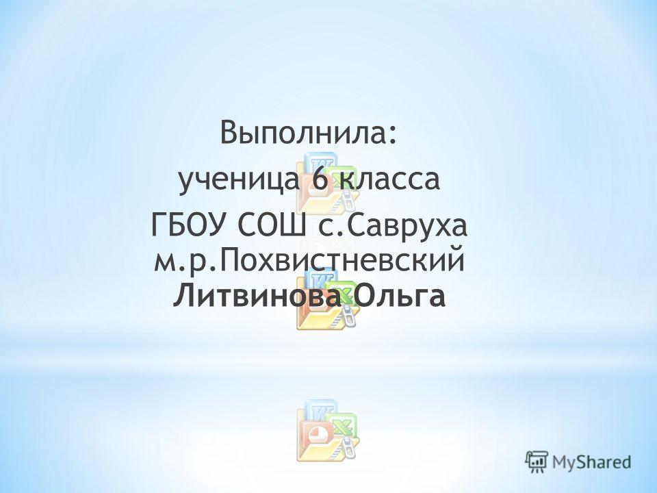 Выполнила: ученица 6 класса ГБОУ СОШ с.Савруха м.р.Похвистневский Литвинова Ольга