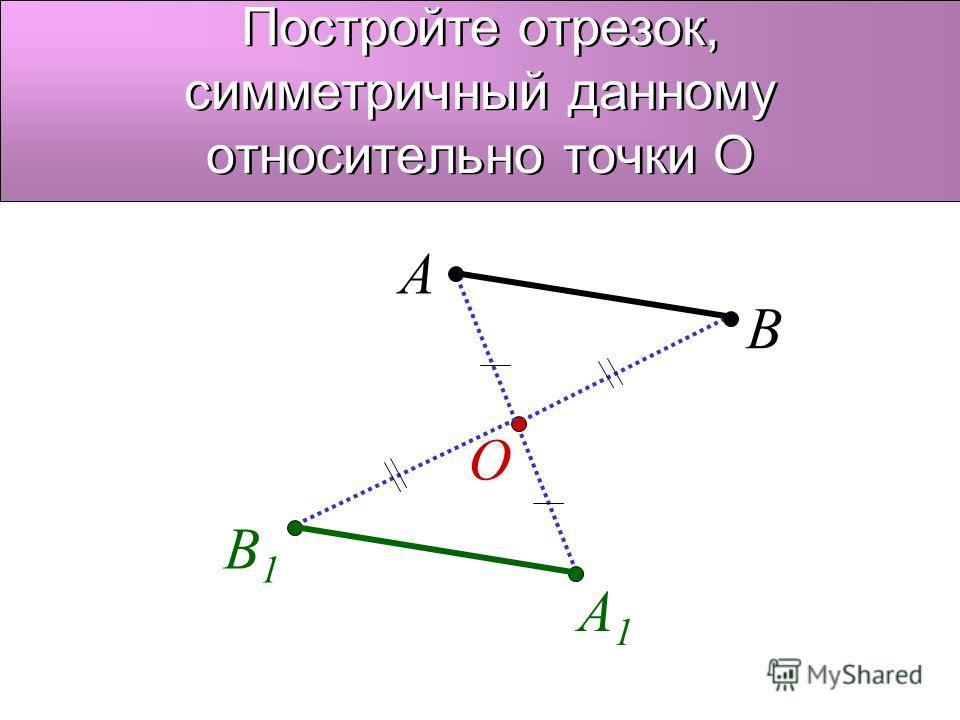 Постройте отрезок, симметричный данному относительно точки О O A A1A1 В В1В1