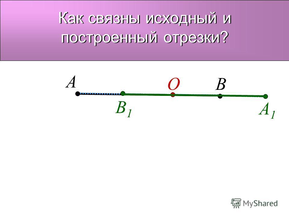 O A A1A1 В В1В1 Как связны исходный и построенный отрезки?