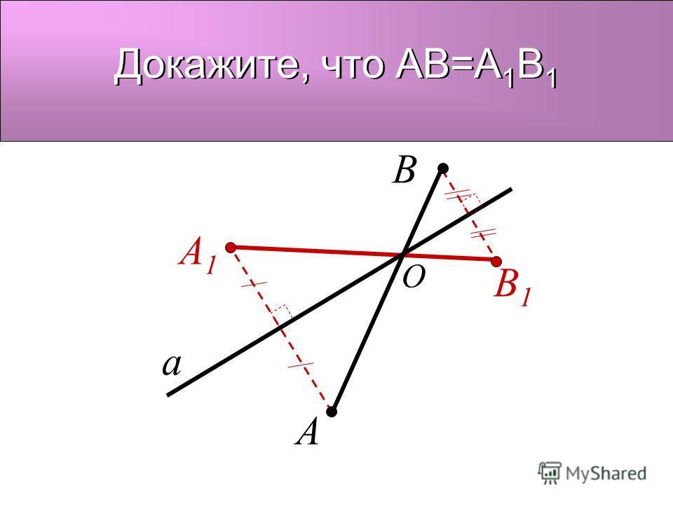 a A A1A1 B B1B1 Докажите, что AB=A 1 B 1 O