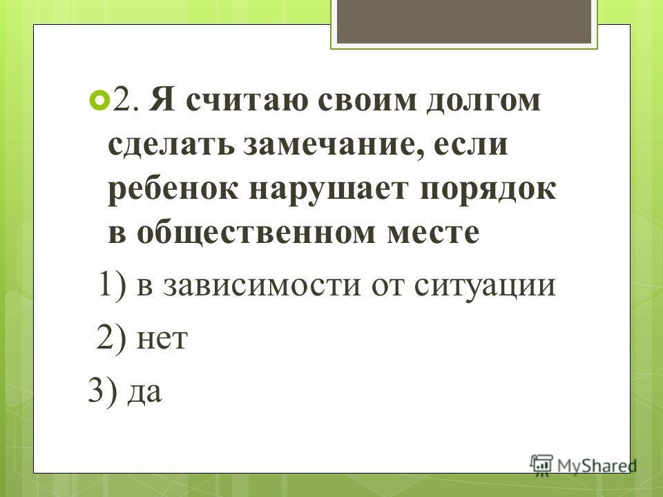 2. Я считаю своим долгом сделать замечание, если ребенок нарушает порядок в общественном месте 1) в зависимости от ситуации 2) нет 3) да