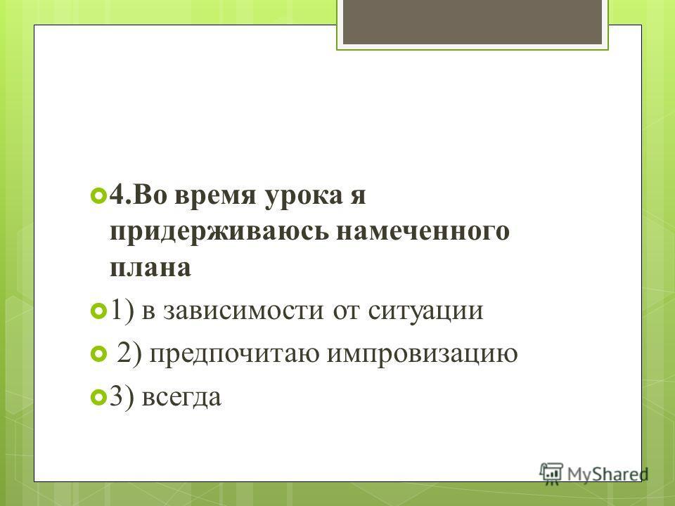 4.Во время урока я придерживаюсь намеченного плана 1) в зависимости от ситуации 2) предпочитаю импровизацию 3) всегда