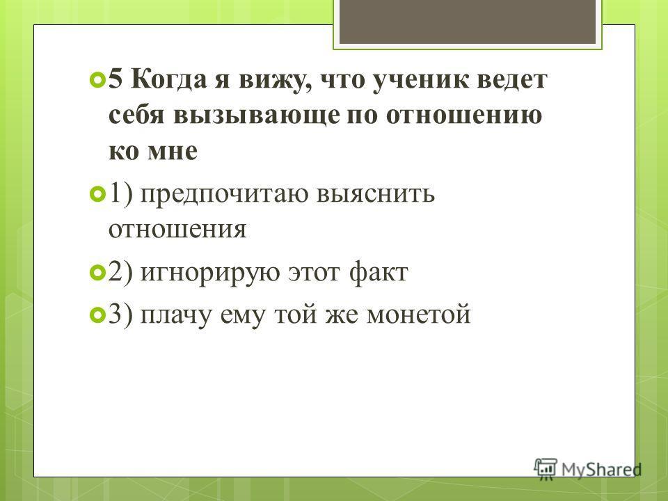 5 Когда я вижу, что ученик ведет себя вызывающе по отношению ко мне 1) предпочитаю выяснить отношения 2) игнорирую этот факт 3) плачу ему той же монетой