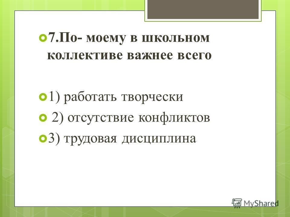7.По- моему в школьном коллективе важнее всего 1) работать творчески 2) отсутствие конфликтов 3) трудовая дисциплина