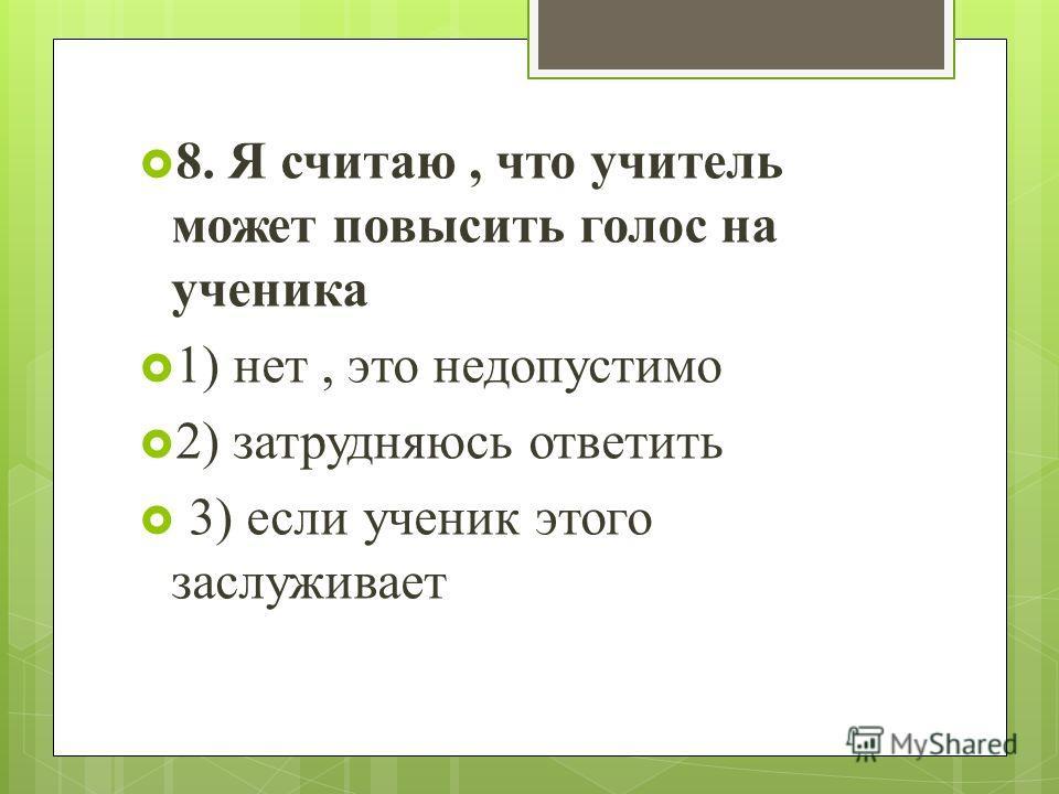 8. Я считаю, что учитель может повысить голос на ученика 1) нет, это недопустимо 2) затрудняюсь ответить 3) если ученик этого заслуживает