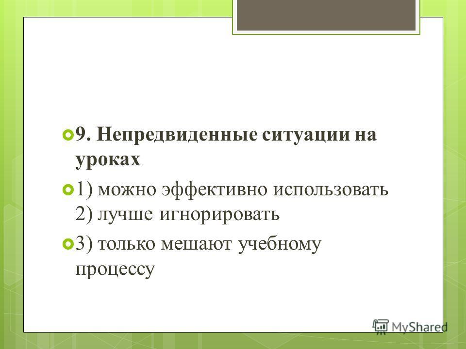 9. Непредвиденные ситуации на уроках 1) можно эффективно использовать 2) лучше игнорировать 3) только мешают учебному процессу