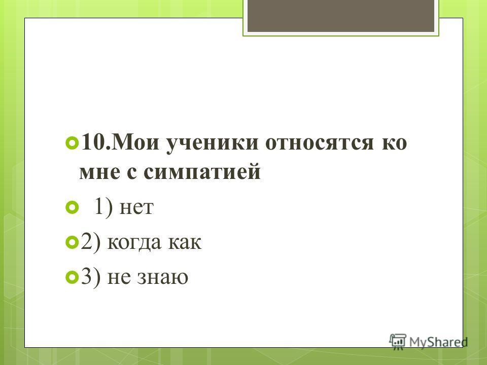 10.Мои ученики относятся ко мне с симпатией 1) нет 2) когда как 3) не знаю