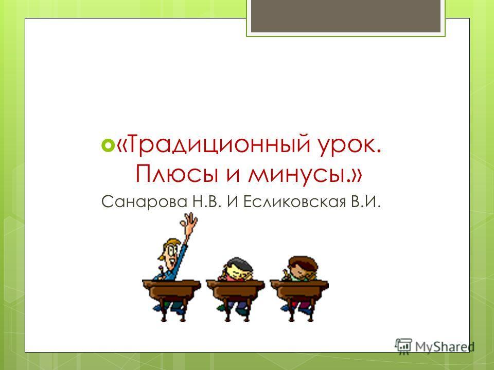«Традиционный урок. Плюсы и минусы.» Санарова Н.В. И Есликовская В.И.
