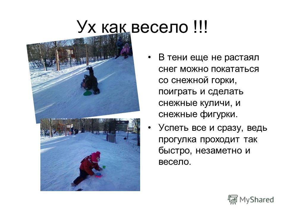Ух как весело !!! В тени еще не растаял снег можно покататься со снежной горки, поиграть и сделать снежные куличи, и снежные фигурки. Успеть все и сразу, ведь прогулка проходит так быстро, незаметно и весело.