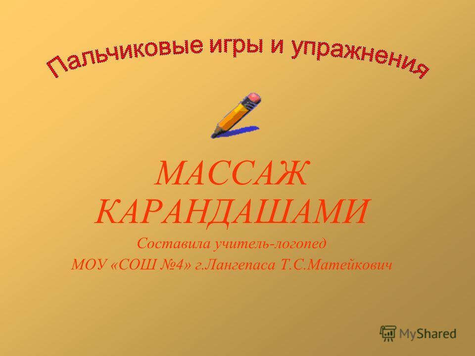 МАССАЖ КАРАНДАШАМИ Составила учитель-логопед МОУ «СОШ 4» г.Лангепаса Т.С.Матейкович