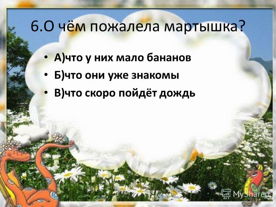 6.О чём пожалела мартышка? А)что у них мало бананов Б)что они уже знакомы В)что скоро пойдёт дождь