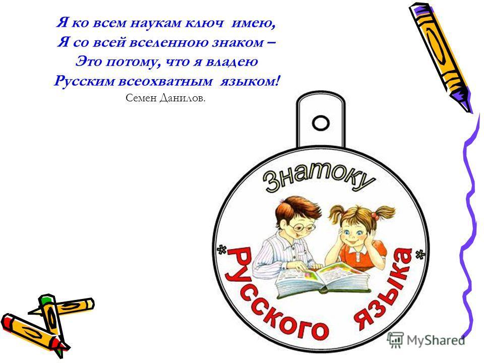 Я ко всем наукам ключ имею, Я со всей вселенною знаком – Это потому, что я владею Русским всеохватным языком! Семен Данилов.