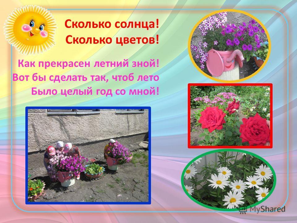 Сколько солнца! Сколько цветов! Как прекрасен летний зной! Вот бы сделать так, чтоб лето Было целый год со мной!