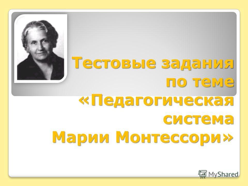 Тестовые задания по теме «Педагогическая система Марии Монтессори»