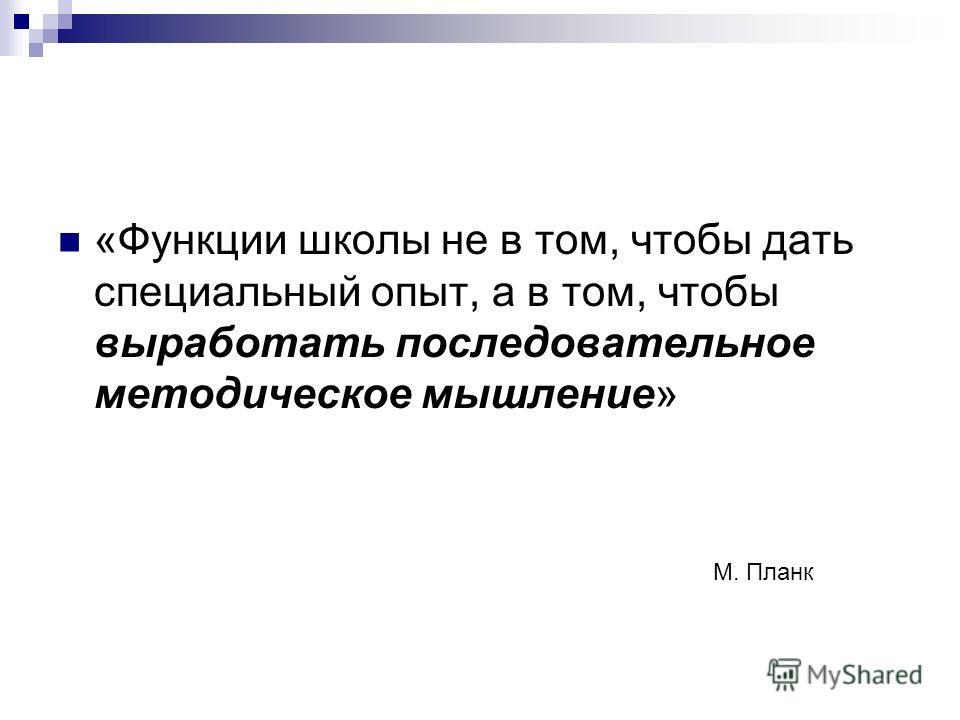 «Функции школы не в том, чтобы дать специальный опыт, а в том, чтобы выработать последовательное методическое мышление» М. Планк