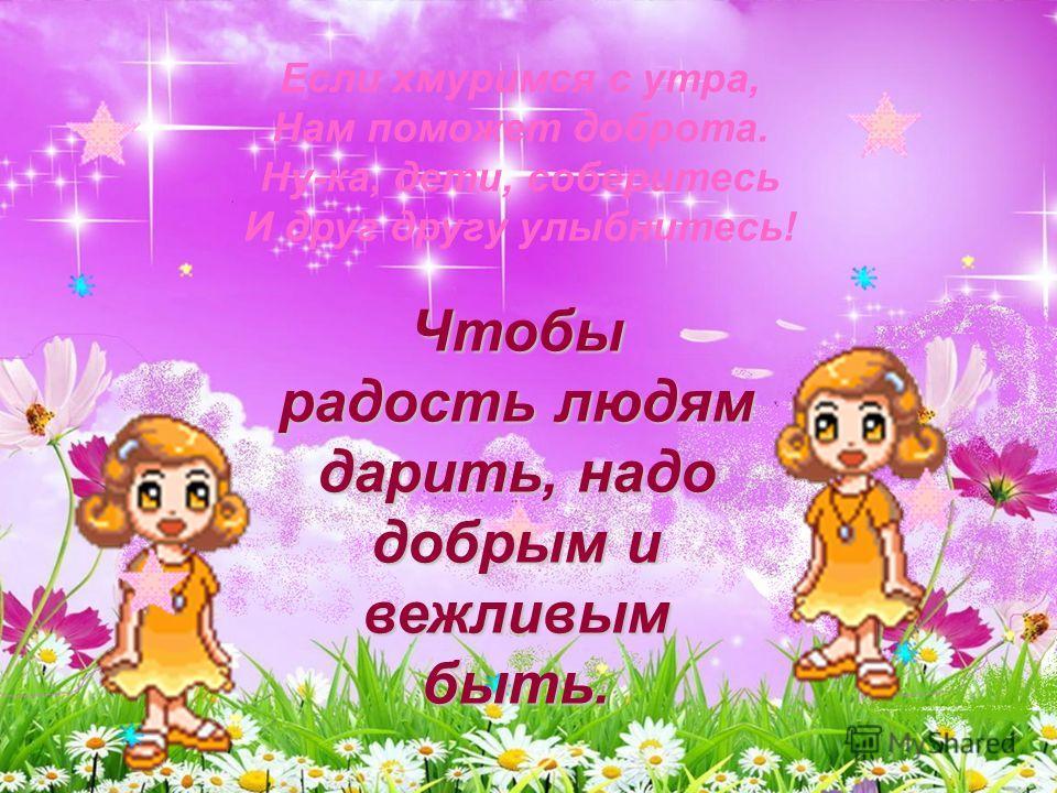 Если хмуримся с утра, Нам поможет доброта. Ну-ка, дети, соберитесь И друг другу улыбнитесь! Чтобы радость людям дарить, надо добрым и вежливым быть.
