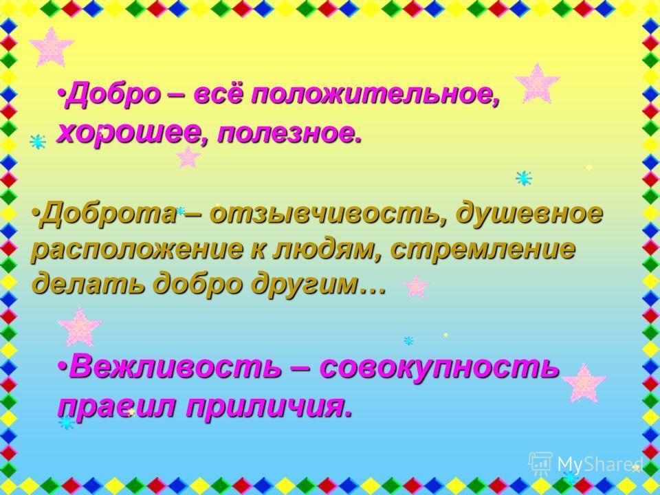 Добро – всё положительное, хорошее, полезное.Добро – всё положительное, хорошее, полезное. Доброта – отзывчивость, душевное расположение к людям, стремление делать добро другим…Доброта – отзывчивость, душевное расположение к людям, стремление делать