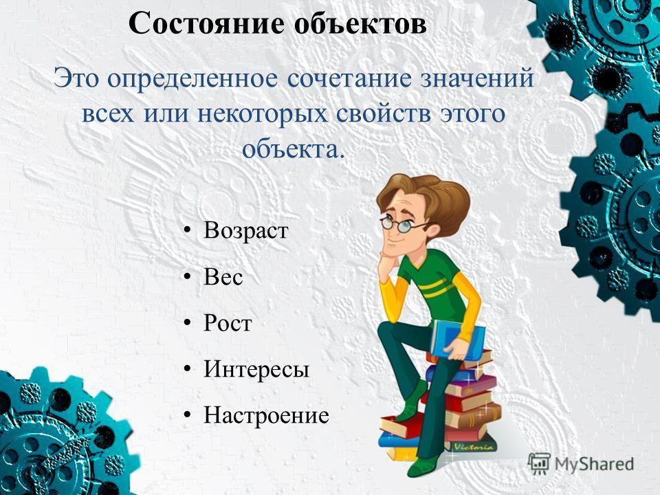 Состояние объектов Это определенное сочетание значений всех или некоторых свойств этого объекта. Возраст Вес Рост Интересы Настроение