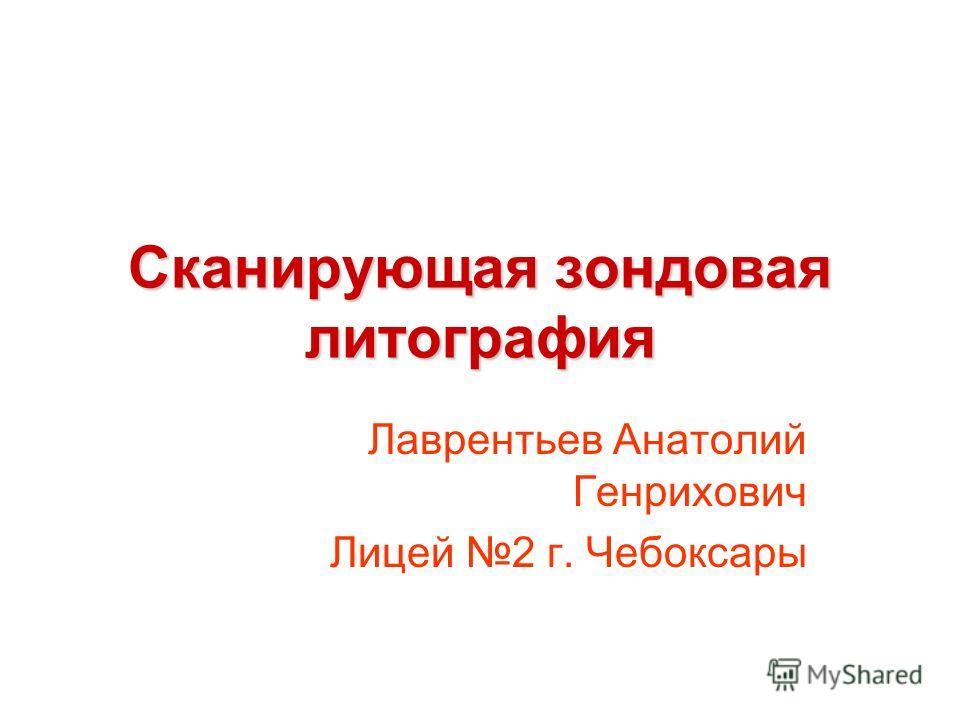 Сканирующая зондовая литография Лаврентьев Анатолий Генрихович Лицей 2 г. Чебоксары