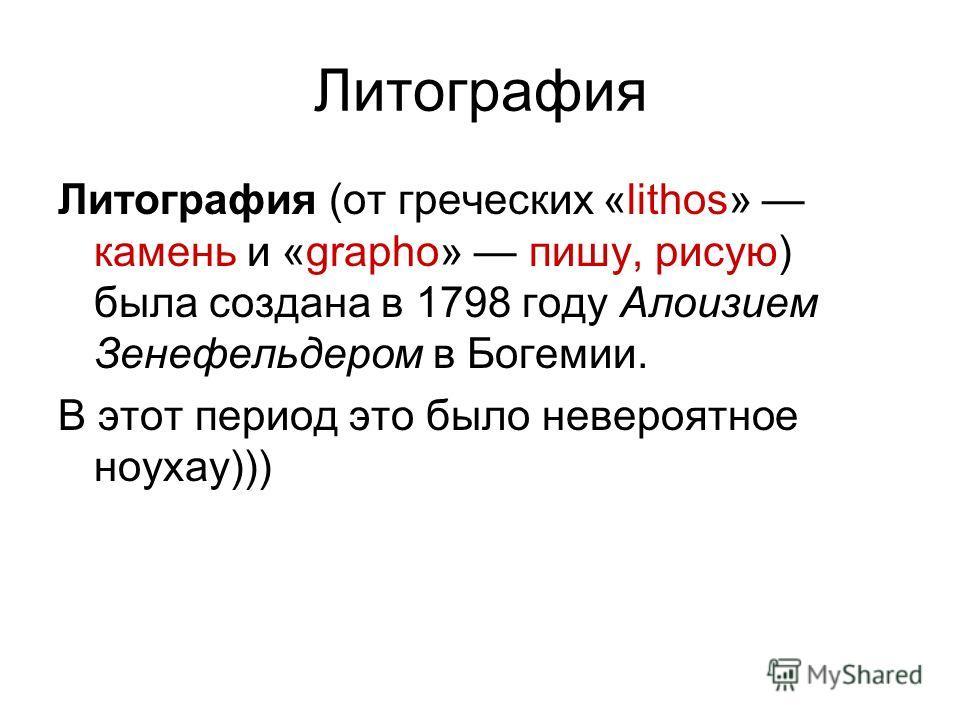 Литография Литография (от греческих «lithos» камень и «grapho» пишу, рисую) была создана в 1798 году Алоизием Зенефельдером в Богемии. В этот период это было невероятное ноухау)))