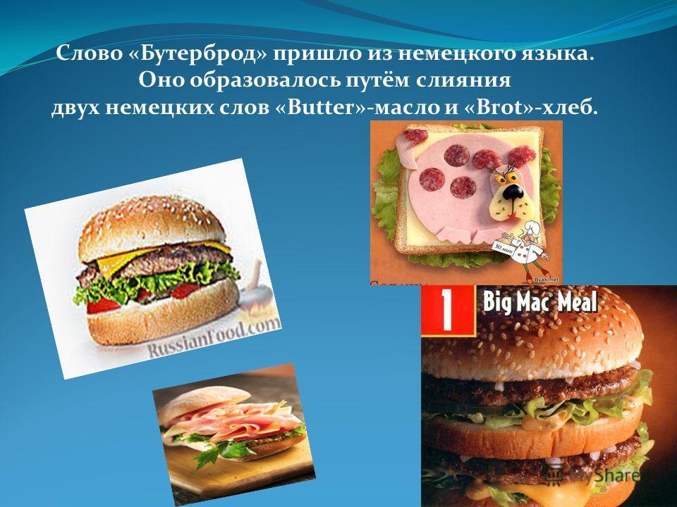 Слово «Бутерброд» пришло из немецкого языка. Оно образовалось путём слияния двух немецких слов «Butter»-масло и «Brot»-хлеб.