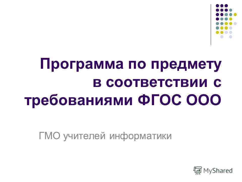 Программа по предмету в соответствии с требованиями ФГОС ООО ГМО учителей информатики