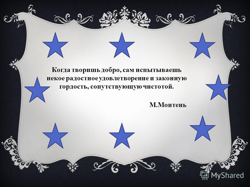 Когда творишь добро, сам испытываешь некое радостное удовлетворение и законную гордость, сопутствующую чистотой. М.Монтень