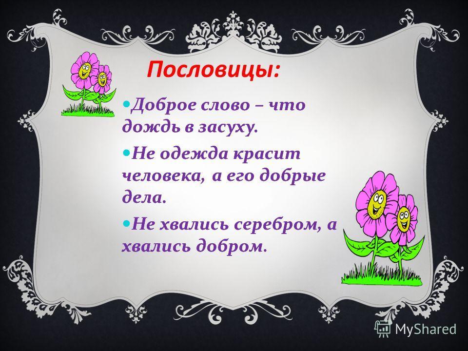 Доброе слово – что дождь в засуху. Не одежда красит человека, а его добрые дела. Не хвались серебром, а хвались добром Доброе слово – что дождь в засуху. Не одежда красит человека, а его добрые дела. Не хвались серебром, а хвались добром. Пословицы: