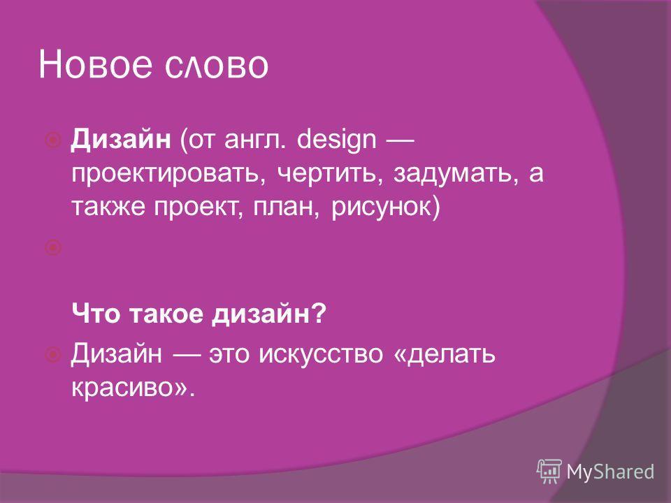 Новое слово Дизайн (от англ. design проектировать, чертить, задумать, а также проект, план, рисунок) Что такое дизайн? Дизайн это искусство «делать красиво».