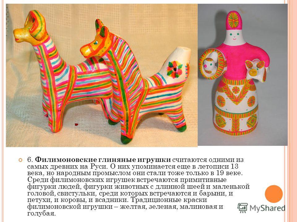 5. Дымковские (вятские) игрушки отличает особая пластика и яркая расцветка. Земля Вятской губернии издревле была богата красной глиной, и местные жители с давних времен занимались гончарным ремеслом. Изготовление же игрушек выделилось в отдельный про