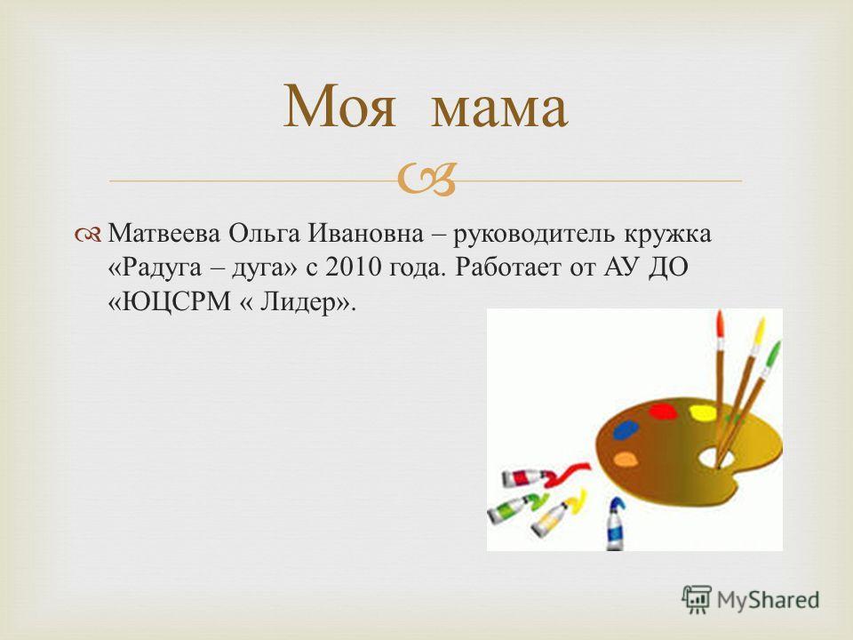 Матвеева Ольга Ивановна – руководитель кружка « Радуга – дуга » с 2010 года. Работает от АУ ДО « ЮЦСРМ « Лидер ». Моя мама