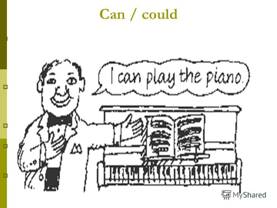 Can / could Этот модальный глагол имеет две формы: can - для настоящего времени, could - для прошедшего. Употребляется : Для выражения возможности или способности совершения действия Для выражения умения в прошлом Для выражения разрешения совершить д