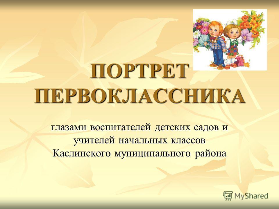 ПОРТРЕТ ПЕРВОКЛАССНИКА глазами воспитателей детских садов и учителей начальных классов Каслинского муниципального района