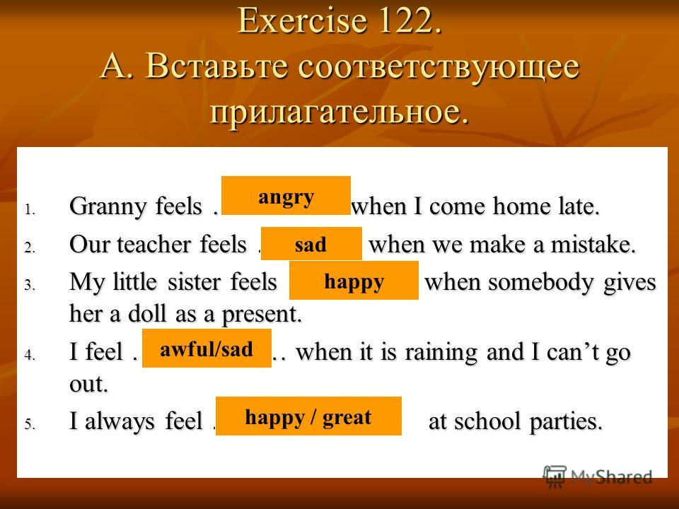 Exercise 122. A. Вставьте соответствующее прилагательное. 1. Granny feels …………… when I come home late. 2. Our teacher feels ……….... when we make a mistake. 3. My little sister feels …………… when somebody gives her a doll as a present. 4. I feel ………………