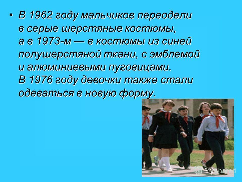 В 1962 году мальчиков переодели в серые шерстяные костюмы, а в 1973-м в костюмы из синей полушерстяной ткани, с эмблемой и алюминиевыми пуговицами. В 1976 году девочки также стали одеваться в новую форму.В 1962 году мальчиков переодели в серые шерстя