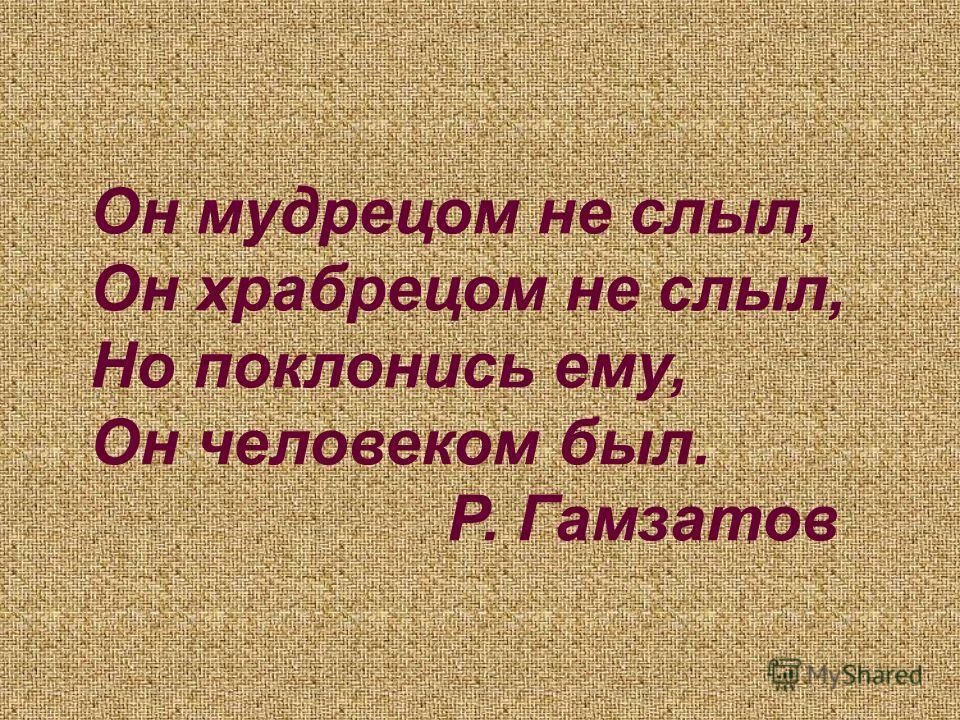 Он мудрецом не слыл, Он храбрецом не слыл, Но поклонись ему, Он человеком был. Р. Гамзатов