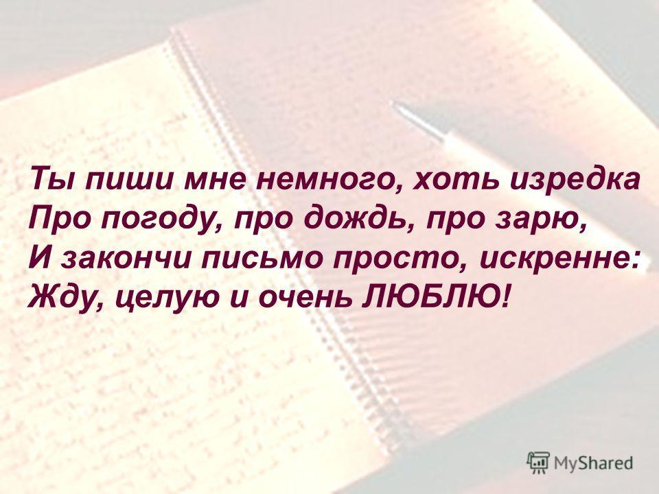 . Ты пиши мне немного, хоть изредка Про погоду, про дождь, про зарю, И закончи письмо просто, искренне: Жду, целую и очень ЛЮБЛЮ!