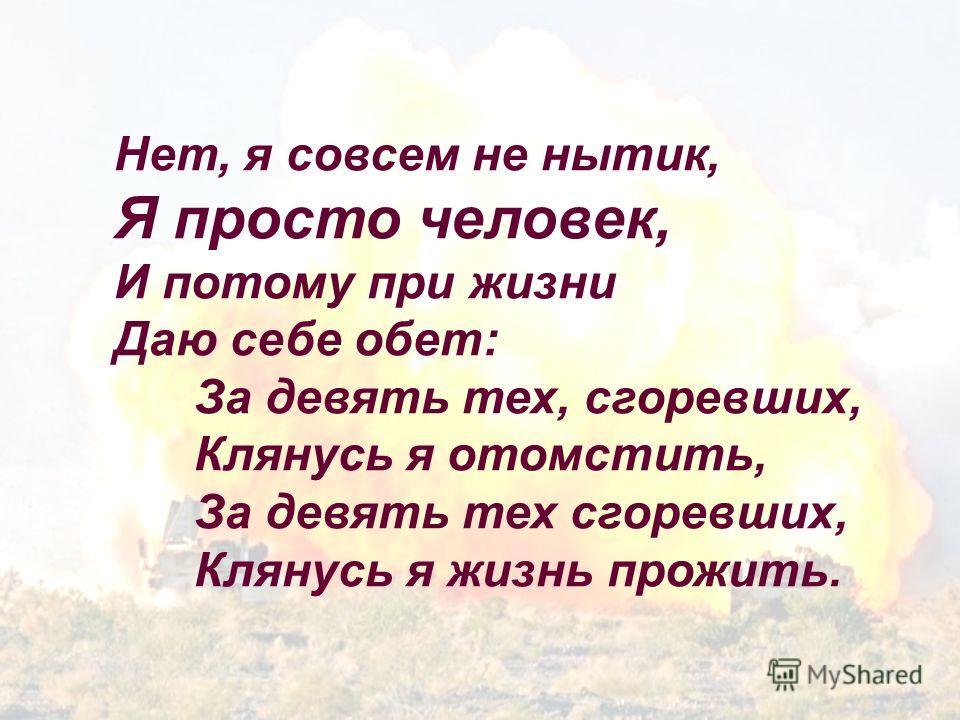 Нет, я совсем не нытик, Я просто человек, И потому при жизни Даю себе обет: За девять тех, сгоревших, Клянусь я отомстить, За девять тех сгоревших, Клянусь я жизнь прожить.