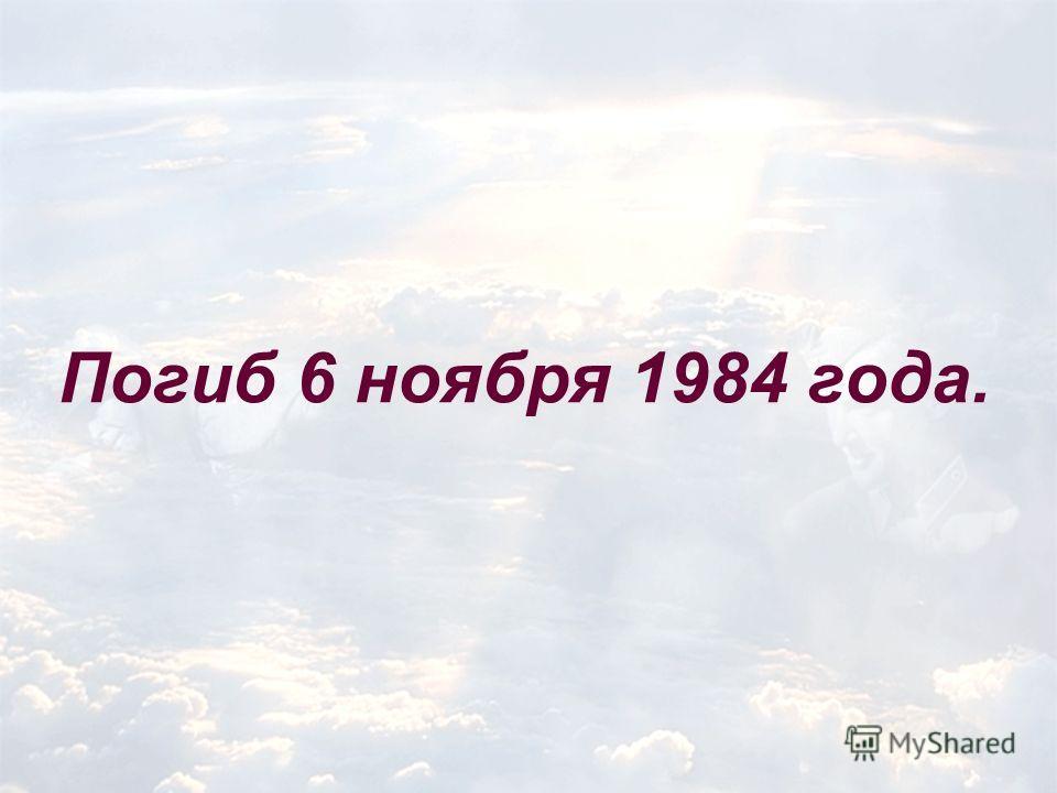 Погиб 6 ноября 1984 года.