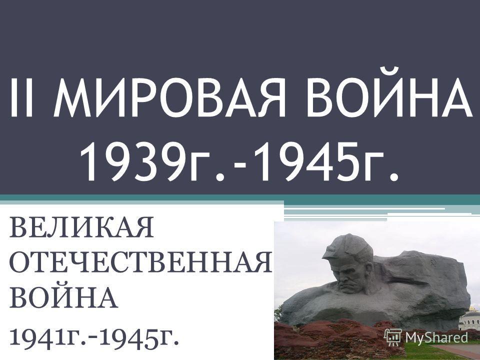II МИРОВАЯ ВОЙНА 1939г.-1945г. ВЕЛИКАЯ ОТЕЧЕСТВЕННАЯ ВОЙНА 1941г.-1945г.