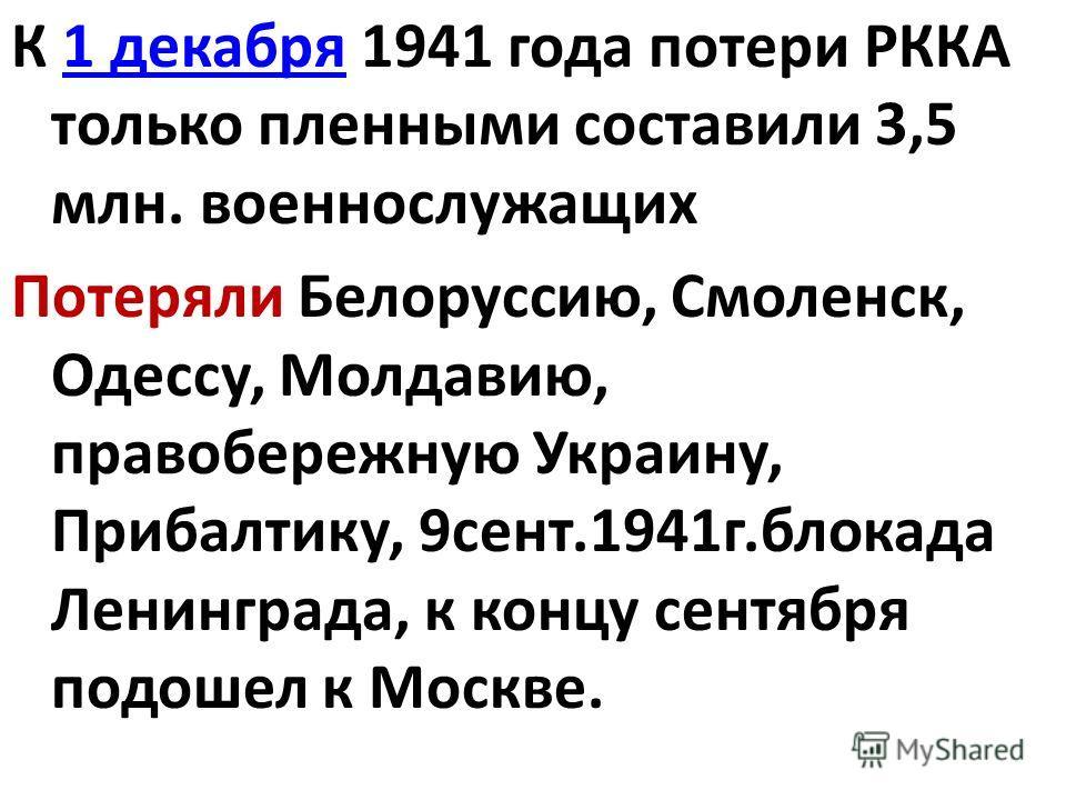 К 1 декабря 1941 года потери РККА только пленными составили 3,5 млн. военнослужащих1 декабря Потеряли Белоруссию, Смоленск, Одессу, Молдавию, правобережную Украину, Прибалтику, 9сент.1941г.блокада Ленинграда, к концу сентября подошел к Москве.