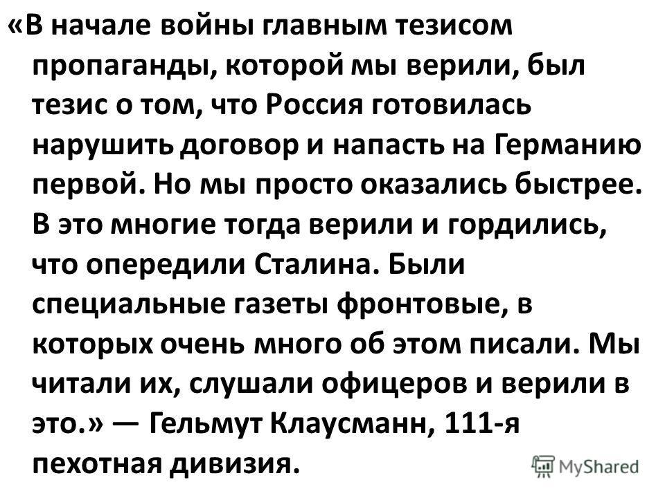 «В начале войны главным тезисом пропаганды, которой мы верили, был тезис о том, что Россия готовилась нарушить договор и напасть на Германию первой. Но мы просто оказались быстрее. В это многие тогда верили и гордились, что опередили Сталина. Были сп