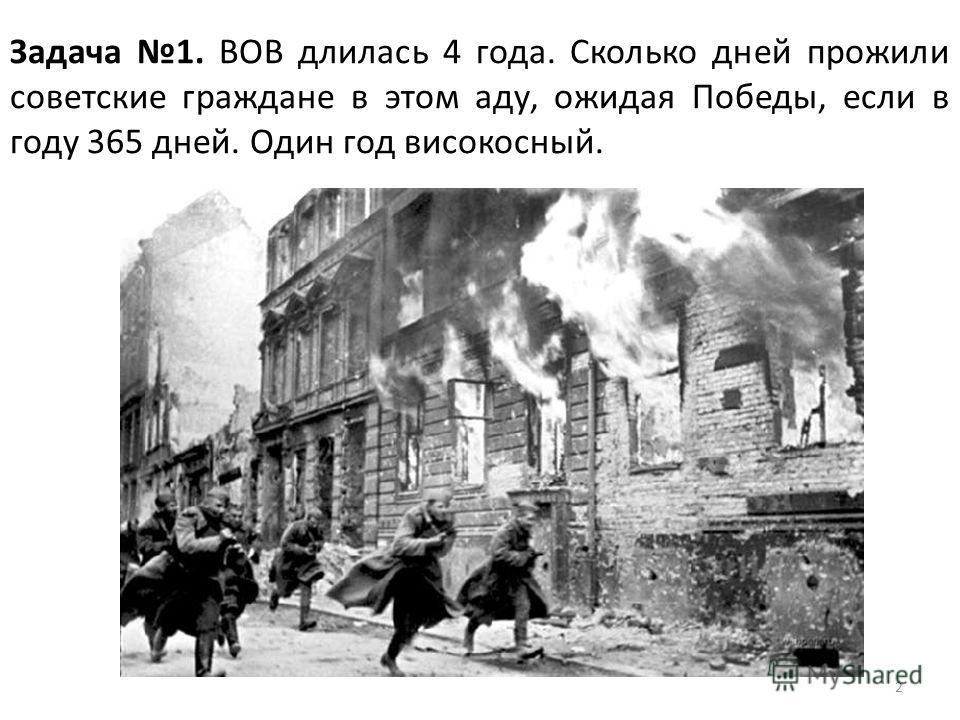 2 Задача 1. ВОВ длилась 4 года. Сколько дней прожили советские граждане в этом аду, ожидая Победы, если в году 365 дней. Один год високосный.