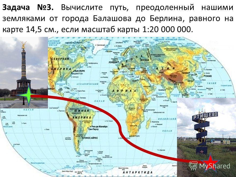4 Задача 3. Вычислите путь, преодоленный нашими земляками от города Балашова до Берлина, равного на карте 14,5 см., если масштаб карты 1:20 000 000.
