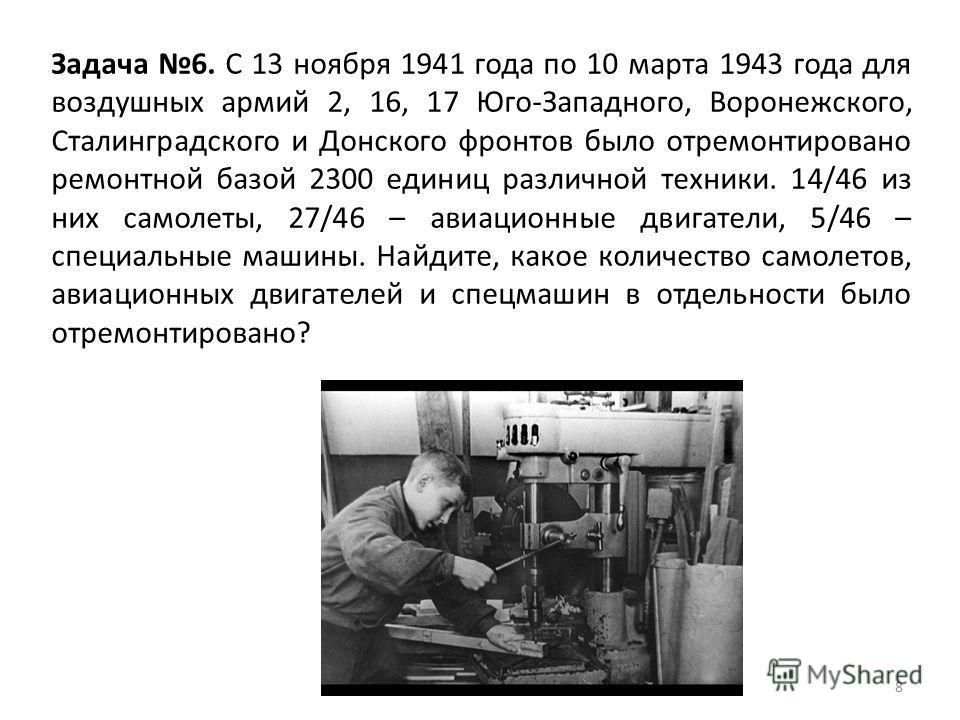 8 Задача 6. С 13 ноября 1941 года по 10 марта 1943 года для воздушных армий 2, 16, 17 Юго-Западного, Воронежского, Сталинградского и Донского фронтов было отремонтировано ремонтной базой 2300 единиц различной техники. 14/46 из них самолеты, 27/46 – а