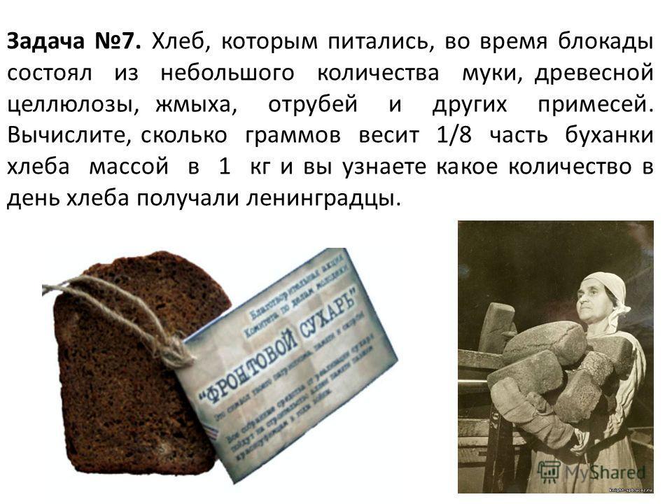 9 Задача 7. Хлеб, которым питались, во время блокады состоял из небольшого количества муки, древесной целлюлозы, жмыха, отрубей и других примесей. Вычислите, сколько граммов весит 1/8 часть буханки хлеба массой в 1 кг и вы узнаете какое количество в