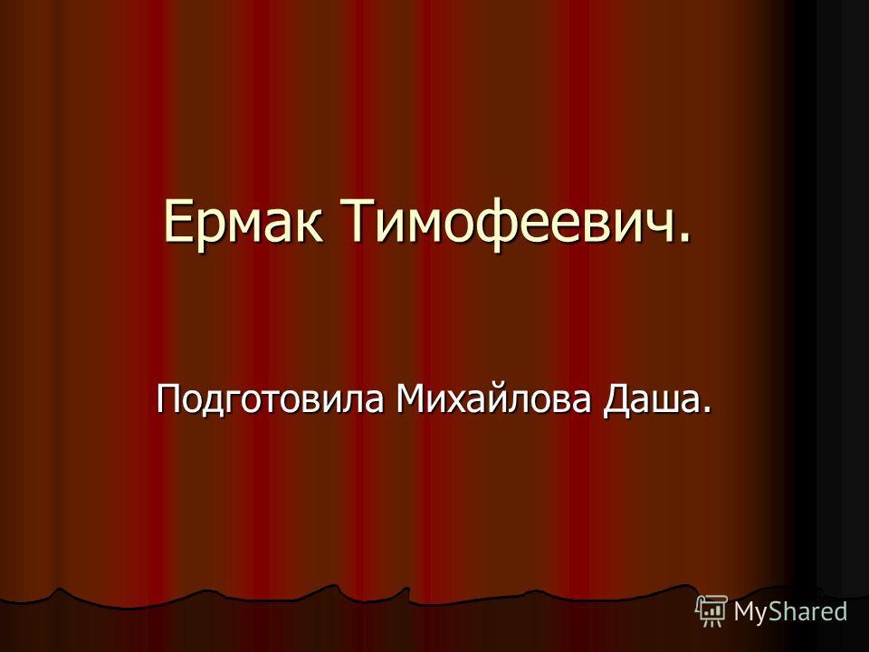 Ермак Тимофеевич. Подготовила Михайлова Даша.