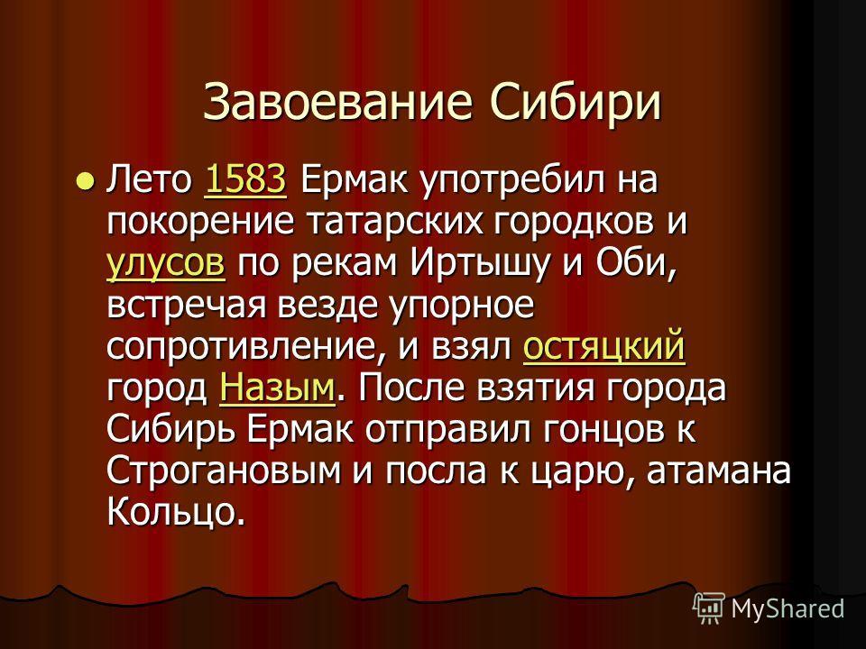 Завоевание Сибири Лето 1583 Ермак употребил на покорение татарских городков и улусов по рекам Иртышу и Оби, встречая везде упорное сопротивление, и взял остяцкий город Назым. После взятия города Сибирь Ермак отправил гонцов к Строгановым и посла к ца