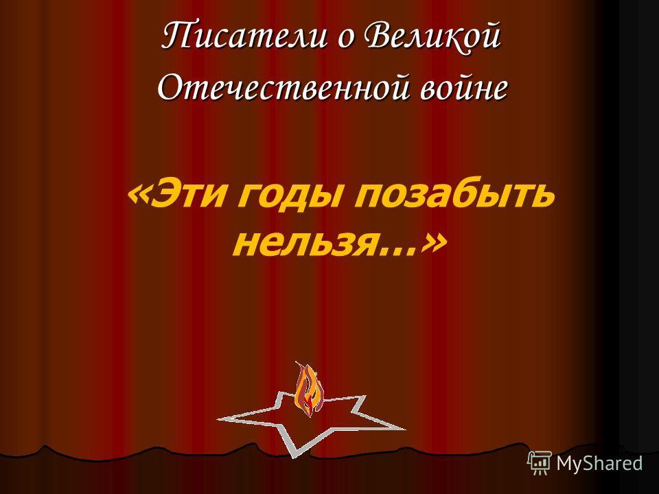 Писатели о Великой Отечественной войне «Эти годы позабыть нельзя…»